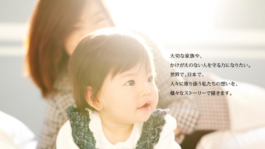 大切な家族や、かけがえのない人を守る力になりたい。世界で、日本で、人々に寄り添う私たちの想いを、様々なストーリーで描きます。